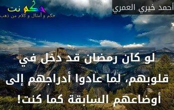 لو كان رمضان قد دخل في قلوبهم، لما عادوا أدراجهم إلى أوضاعهم السابقة كما كنت! -أحمد خيري العمري