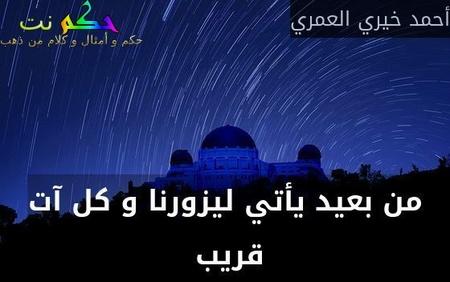 من بعيد يأتي ليزورنا و كل آت قريب -أحمد خيري العمري