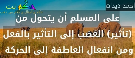 على المسلم أن يتحول من (تأثير) الغضب إلى التأثير بالفعل ومن انفعال العاطفة إلى الحركة -أحمد ديدات