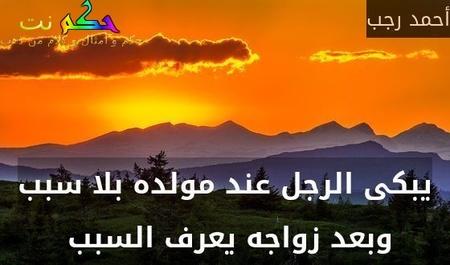 يبكى الرجل عند مولده بلا سبب وبعد زواجه يعرف السبب -أحمد رجب