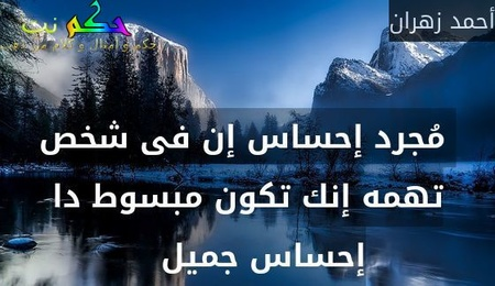 مُجرد إحساس إن فى شخص تهمه إنك تكون مبسوط دا إحساس جميل   -أحمد زهران