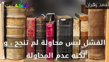 الفشل ليس محاولة لم تنجح ، و لكنه عدم المحاولة -أحمد زهران