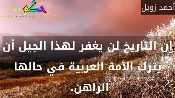 إن التاريخ لن يغفر لهذا الجيل أن يترك الأمة العربية في حالها الراهن. -أحمد زويل