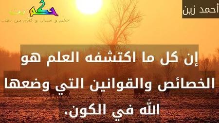 إن كل ما اكتشفه العلم هو الخصائص والقوانين التي وضعها الله في الكون. -أحمد زين