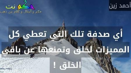 أي صدفة تلك التي تعطي كل المميزات لخلق وتمنعها عن باقي الخلق ! -أحمد زين