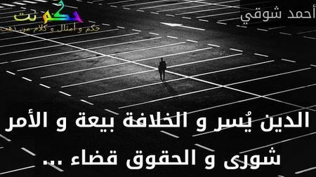 الدين يُسر و الخلافة بيعة و الأمر شورى و الحقوق قضاء ... -أحمد شوقي