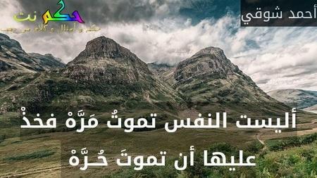 أليست النفس تموتُ مَرَّهْ فخذْ عليها أن تموتَ حُــرَّهْ -أحمد شوقي