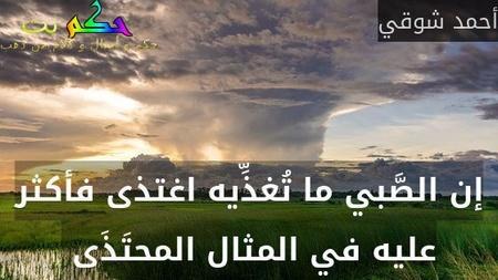 إن الصَّبي ما تُغذِّيه اغتذى فأكثر عليه في المثال المحتَذَى -أحمد شوقي