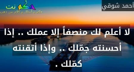 لا أعلم لك منصفاً إلا عملك .. إذا أحسنته جمّلك .. وإذا أتقنته كمّلك . -أحمد شوقي