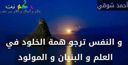 و النفس ترجو همة الخلود في العلم و البنيان و المولود -أحمد شوقي