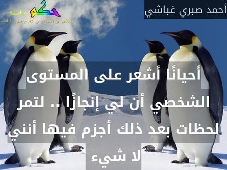أحيانًا أشعر على المستوى الشخصي أن لي إنجازًا .. لتمر لحظات بعد ذلك أجزم فيها أنني لا شيء -أحمد صبري غباشي