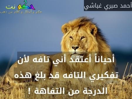 أحياناً أعتقد أني تافه لأن تفكيري التافه قد بلغ هذه الدرجة من التفاهة ! -أحمد صبري غباشي
