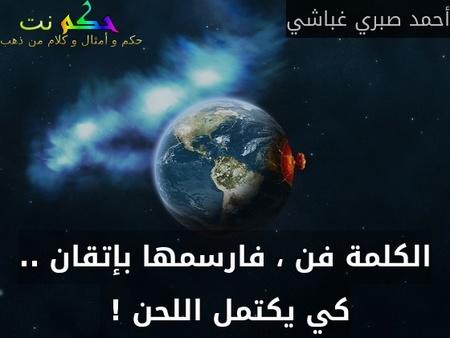 الكلمة فن ، فارسمها بإتقان .. كي يكتمل اللحن ! -أحمد صبري غباشي