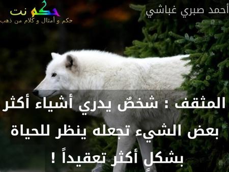 المثقف : شخصٌ يدري أشياء أكثر بعض الشيء تجعله ينظر للحياة بشكلٍ أكثر تعقيداً ! -أحمد صبري غباشي