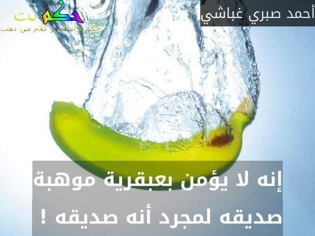 إنه لا يؤمن بعبقرية موهبة صديقه لمجرد أنه صديقه ! -أحمد صبري غباشي