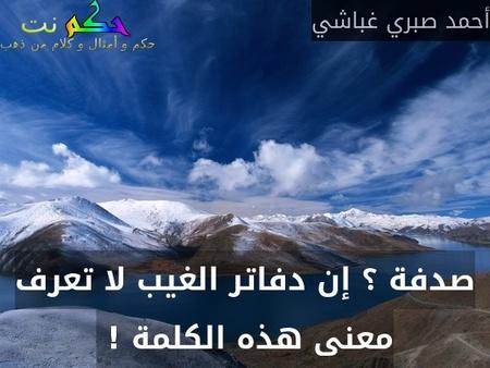 صدفة ؟ إن دفاتر الغيب لا تعرف معنى هذه الكلمة ! -أحمد صبري غباشي