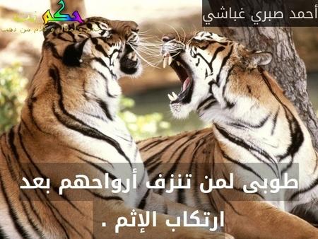 طوبى لمن تنزف أرواحهم بعد ارتكاب الإثم . -أحمد صبري غباشي
