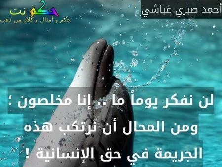 لن نفكر يوماً ما .. إنا مخلصون ؛ ومن المحال أن نرتكب هذه الجريمة في حق الإنسانية ! -أحمد صبري غباشي
