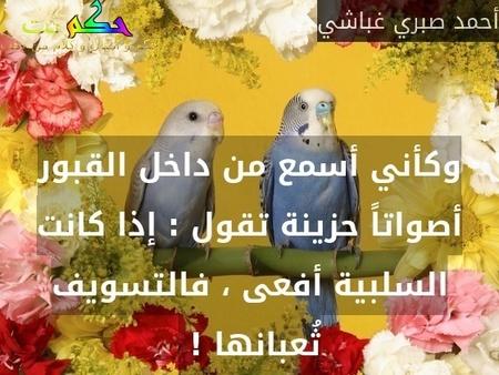 وكأني أسمع من داخل القبور أصواتاً حزينة تقول : إذا كانت السلبية أفعى ، فالتسويف ثُعبانها ! -أحمد صبري غباشي