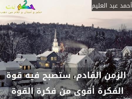 الزمن القادم، ستصبح فيه قوة الفكرة أقوى من فكرة القوة -أحمد عبد العليم
