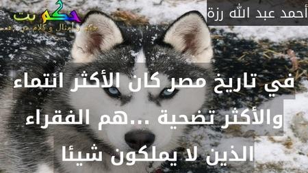 في تاريخ مصر كان الأكثر انتماء والأكثر تضحية ...هم الفقراء الذين لا يملكون شيئا -أحمد عبد الله رزة