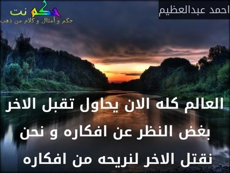 العالم كله الان يحاول تقبل الاخر بغض النظر عن افكاره و نحن نقتل الاخر لنريحه من افكاره -احمد عبدالعظيم