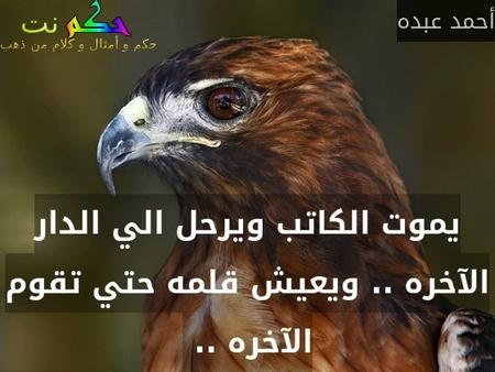 يموت الكاتب ويرحل الي الدار الآخره .. ويعيش قلمه حتي تقوم الآخره .. -أحمد عبده