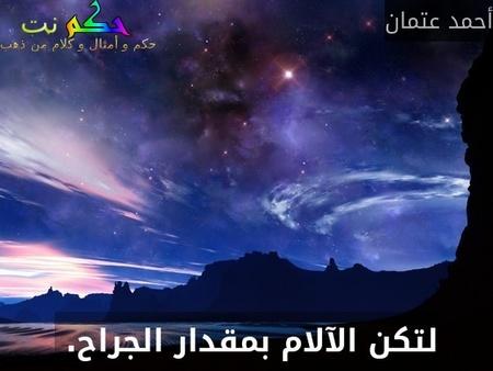 لتكن الآلام بمقدار الجراح. -أحمد عتمان