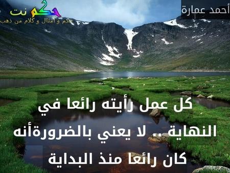 كل عمل رأيته رائعا في النهاية .. لا يعني بالضرورةأنه كان رائعا منذ البداية -أحمد عمارة