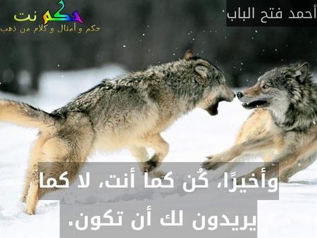 وأخيرًا، كُن كما أنت، لا كما يريدون لك أن تكون. -أحمد فتح الباب
