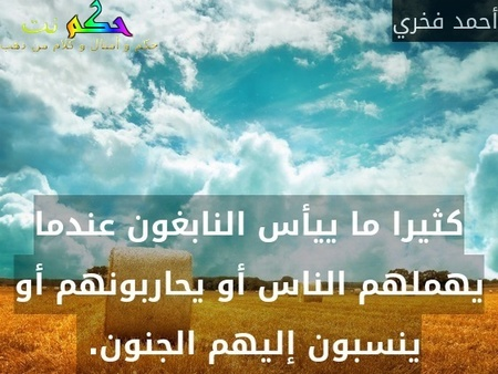 كثيرا ما ييأس النابغون عندما يهملهم الناس أو يحاربونهم أو ينسبون إليهم الجنون. -أحمد فخري