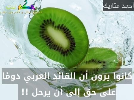 كانوا يرون أن القائد العربي دومًا على حق إلى أن يرحل !! -أحمد متاريك