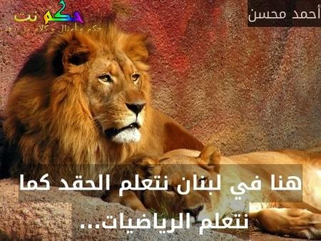 هنا في لبنان نتعلم الحقد كما نتعلم الرياضيات... -أحمد محسن