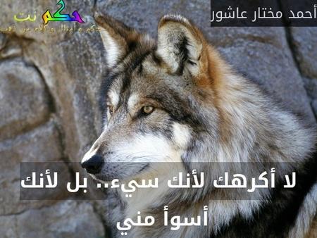 لا أكرھك لأنك سيء.. بل لأنك أسوأ مني -أحمد مختار عاشور