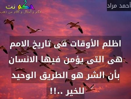 اظلم الأوقات فى تاريخ الامم هى التى يؤمن فيها الانسان بأن الشر هو الطريق الوحيد للخير ..!! -أحمد مراد