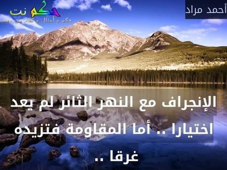 الإنجراف مع النهر الثائر لم يعد اختيارا .. أما المقاومة فتزيده غرقا .. -أحمد مراد