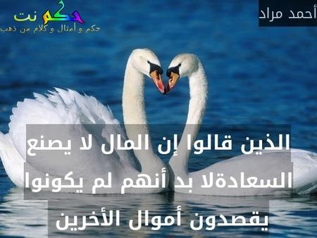 الذين قالوا إن المال لا يصنع السعادةلا بد أنهم لم يكونوا يقصدون أموال الأخرين -أحمد مراد