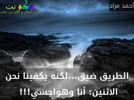 الطريق ضيق...لكنه يكفينا نحن الاثنين: أنا وهواجسي!!! -أحمد مراد
