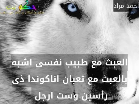 العبث مع طبيب نفسى اشبه بالعبث مع ثعبان اناكوندا ذى رأسين وست ارجل -أحمد مراد