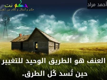 العنف هو الطريق الوحيد للتغيير حين تُسد كُل الطرق. -أحمد مراد