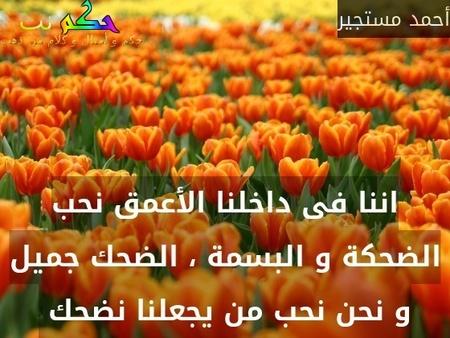 اننا فى داخلنا الأعمق نحب الضحكة و البسمة ، الضحك جميل و نحن نحب من يجعلنا نضحك -أحمد مستجير