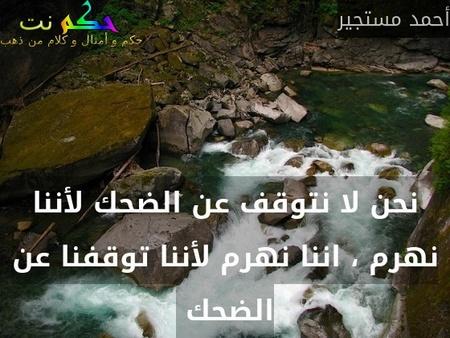 نحن لا نتوقف عن الضحك لأننا نهرم ، اننا نهرم لأننا توقفنا عن الضحك -أحمد مستجير