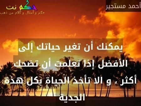 يمكنك أن تغير حياتك إلى الأفضل إذا تعلمت أن تضحك أكثر ، و الا تأخذ الحياة بكل هذة الجدية -أحمد مستجير