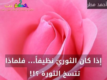 إذا كان الثوريّ نظيفاً... فلماذا تتسخ الثورة ؟!! -أحمد مطر