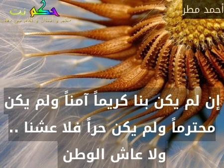 إن لم يكن بنا كريماً آمناً ولم يكن محترماً ولم يكن حراً فلا عشنا .. ولا عاش الوطن -أحمد مطر