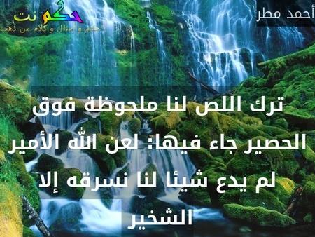 ترك اللص لنا ملحوظة فوق الحصير جاء فيها: لعن الله الأمير لم يدع شيئا لنا نسرقه إلا الشخير -أحمد مطر