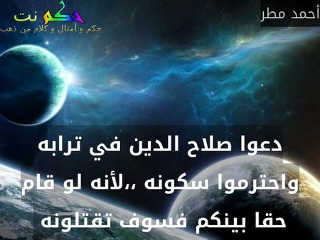 دعوا صلاح الدين في ترابه واحترموا سكونه ،،لأنه لو قام حقا بينكم فسوف تقتلونه -أحمد مطر