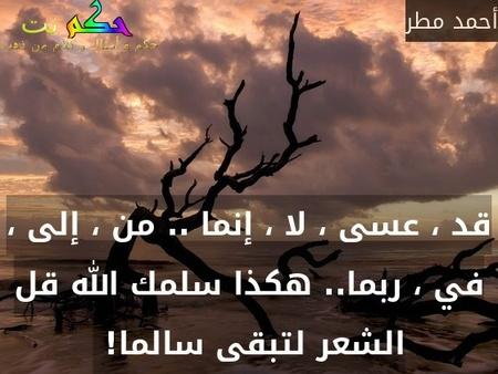 قد ، عسى ، لا ، إنما .. من ، إلى ، في ، ربما.. هكذا سلمك الله قل الشعر لتبقى سالما! -أحمد مطر
