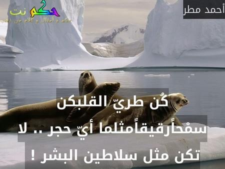 كُن طريّ القلبكن سمْحاًرقيقاًمثلما أيّ حجر .. لا تكن مثل سلاطين البشر ! -أحمد مطر