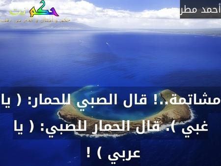 مشاتمة..! قال الصبي للحمار: ( يا غبي ). قال الحمار للصبي: ( يا عربي ) ! -أحمد مطر
